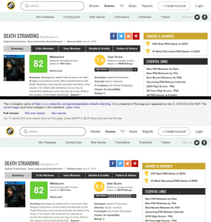 Future, Gamefaqs, and Journey: + Create Account  Login  search...  Movies  Games  TV  Music  Reports  New Releases  Coming Soon  Best Games  Publications  Publishers  Trailers  follow on  DEATH STRANDING PlayStation 4  AWARDS & RANKINGS  Kojima Productions , Sony Interactive Entertainment | Release Date: Nov 8, 2019  #30 Best PS4 Game of 2019  Trailers & Videos  Summary  Critic Reviews  User Reviews  Details & Credits  #1 Most Discussed PS4 Game of 2019  User Score  Metascore  7.4  Mixed or average reviews  Generally favorable reviews  ESSENTIAL LINKS  82  based on 11898 Ratings  based on 104 Critics  New PS4 Releases by Date  Your Score  What's this?  New PS4 Releases by Title  Summary: Besieged by death's tide at every turn Sam  Developer: Kojima Productions  Best Recent Releases for PS4  Bridges must brave a world utterly transformed by the  Genre(s): Action, General  Upcoming PS4 Release Calendar  Death Stranding. Carrying the stranded remnants of the  future in his hands, Sam embarks on a journey to  # of players: No Online Multiplayer  2019 High Scores - PS4  Cheats: On GameFAQs  All-Time High Scores - PS4  reunite the shattered world one step at a time. What is  Rating: M  the mystery of the Death Stranding?.. Expand  All PS4 Games: A-Z Index  This is Google's cache of https://www.metacritic.com/game/playstation-4/death-stranding. It is a snapshot of the page as it appeared on Dec 5, 2019 05:23:58 GMT. The  current page could have changed in the meantime. Learn more.  Text-only version  View source  Full version  Tip: To quickly find your search term on this page, press Ctrl+F or H-F (Mac) and use the find bar.  + Create Account  Reports  search...  Movies  Games  TV  Music  Login  New Releases  Best Games  Publications  Publishers  Trailers  Coming Soon  follow on  DEATH STRANDING PlayStation 4  AWARDS & RANKINGS  Kojima Productions , Sony Interactive Entertainment | Release Date: Nov 8, 2019  #27 Best PS4 Game of 2019  Summary  Critic Reviews  Trailers & Videos  User Reviews  Details & Credits  #1 Most Discussed PS4 Game of 2019  B PS4  Metascore  User Score  5.1  Mixed or average reviews  based on 18370 Ratings  Generally favorable reviews  82  based on 103 Critics  ESSENTIAL LINKS  Your Score  What's this?  New PS4 Releases by Date  New PS4 Releases by Title  Summary: Besieged by death's tide at every turn Sam  Developer: Kojima Productions  Bridges must brave a world utterly transformed by the  Genre(s): Action, General  Best Recent Releases for PS4  Death Stranding. Carrying the stranded remnants of the  future in his hands, Sam embarks on a journey to  # of players: No Online Multiplayer  Upcoming PS4 Release Calendar  Cheats: On GameFAQs  2019 High Scores - PS4  reunite the shattered world one step at a time. What is  Rating: M  the mystery of the Death Stranding?.. Expand  All-Time High Scores - PS4 Does this happen often on Metacritic? The User Score was the only thing I trusted but now I'm not so sure anymore... (today vs. yesterday)