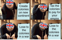 "Empire, Tumblr, and Blog: Create  colonies  on new  continent  Tax the  colonies  to pay for  your  empire  Lose to  the  colonies  in a war  Lose to  the  colonies  in a war <p><a href=""http://memehumor.net/post/171760032940/hail-britannia"" class=""tumblr_blog"">memehumor</a>:</p>  <blockquote><p>Hail Britannia</p></blockquote>"