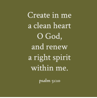 clean: Create in me  a clean heart  O God,  and renew  a right spirit  within me.  psalm 51:10