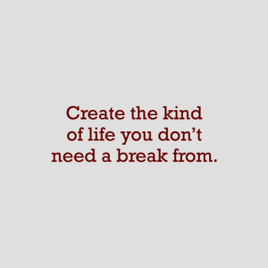 Dont Need A: Create the kind  of life you don't  need a break from
