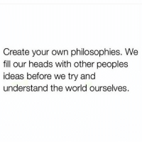 This.: Create your own philosophies. We  fill our heads with other peoples  ideas before we try and  understand the world ourselves. This.