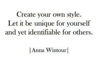 let it be: Create your own style.  Let it be unique for yourself  and vet identifiable for others,  |Anna Wintour