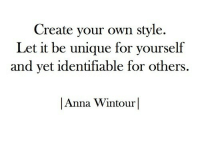 Anna, Anna Wintour, and Create Your Own: Create your own style.  Let it be unique for yourself  and yet identifiable for others.  |Anna Wintour