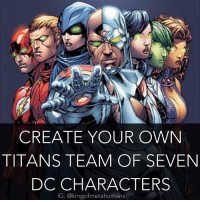 Arsenal, Memes, and TV Shows: CREATE YOUR OWN  TITANS TEAM OF SEVEN  DC CHARACTERS  IG: @kingof metahumans This times the rules aren't that strict. Just use DC characters, and try to use younger character who would qualify to be on a Teen Titans or Titans team. My team isn't too wild, it's mostly your typical Teen Titans & Young Justice members: Nightwing as the leader, along with Wally West, Starfire, Arsenal, Miss Martian, Superboy, and Cyborg. If we ever got a Titans TV show or movie, this is who I'd want to see. Also btw I'll be doing a Titans edit like the one I did w- Barry, Oliver, Sara, and Kara. teentitans titans justiceleague dc dceu dccomics nightwing robin dickgrayson batman superboy superman wallywest kidflash keiynanlonsdale starfire cyborg batmanvsuperman rayfisher missmartian martianmanhunter royharper arsenal greenarrow coltonhaynes