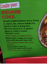 """Garnishment: Create your  SQUARE  COKE  Square watermelons are a thing  in Japan. So, we've made the  Square Coke a thing too.  Mix and serve it in a square  glass to make it super  """"kawaii"""" (cute).  Chop 30Og of watermelon.  Blend with 1/2 tbsp of lemon  juice until smooth then sift.  Rim a square glass with lime  and salt.  Fill the glass with ice,  Coke and watermelon juice  Add some mint to garnish"""