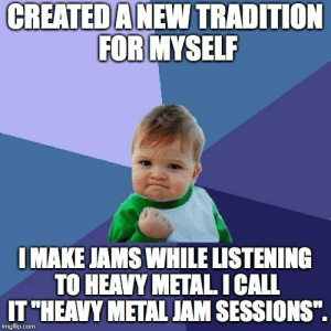"""Life advice: create your own traditions no matter how silly they are.: CREATED  A NEW TRADITION  FOR MYSELR  IMAKE JAMS WHILE LISTENING  TO HEAVY METAL ICALL  IT""""HEAVY METAL JAM SESSIONS"""".  imgflip.com Life advice: create your own traditions no matter how silly they are."""