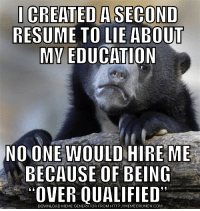 advice-animal:  Didn't think it would come to this: CREATED A SECOND  RESUME TO LIE ABOUT  NO ONE WOULD HIRE ME  BECAUSE OF BEING  OVER QUALIFIED  DOWNLOAD MEME GENERATOR FROM HTTP://MEMECRUNCH.COM advice-animal:  Didn't think it would come to this
