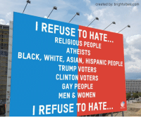 "Asian, Fucking, and Tumblr: created by: brightvibes.com  REFUSE TO HATE  RELIGIOUS PEOPLE  ATHEISTS  BLACK, WHITE, ASIAN, HISPANIC PEOPLE  TRUMP VOTERS  CLINTON VOTERS  GAY PEOPLE  MEN WOMEN  I REFUSE TO HATE <p><a href=""http://triplehamburgerjack.tumblr.com/post/153016469006/this-is-so-fucking-ugly"" class=""tumblr_blog"">triplehamburgerjack</a>:</p>  <blockquote><p><a class=""tumblr_blog"" href=""http://alvaroarbehoa.tumblr.com/post/153016224902"">alvaroarbehoa</a>:</p> <blockquote> <p>this is so fucking ugly</p> </blockquote>  <p>If you voted for trump it means you hate all those people</p></blockquote>  <p>Excepted that it absolutely does not mean that. Only liberals would think refusing to hate anybody is &ldquo;ugly&rdquo;.</p>"