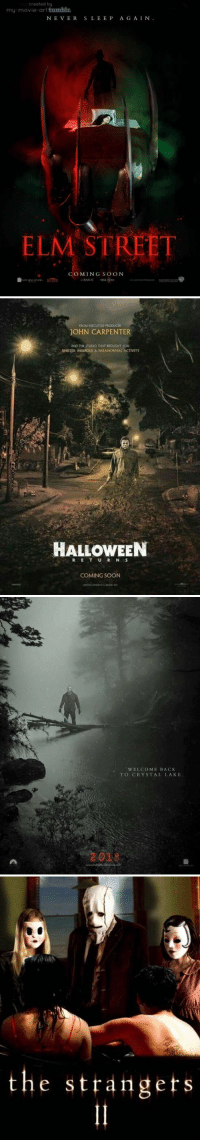Funny, Halloween, and Soon...: created by  my-movie-art tumblr  NE VERSLEEP A G AIN.  ELM STREET  COMING SO oN   ROM EXECUTIVE PRODUCER  JOHN CARPENTER  AND THE STUDIO THAT BROUGHT YOU  SINISTER INSIDIOUS & TARANORMAL ACTIVITY  HALLOWEEN  COMING SOON   WELCOME BACK  TO CRYSTAL LAKE  2029   the strangets  1 I need to find someone to go watch all these with https://t.co/fZ58R6QX6f
