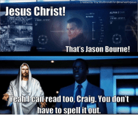 😂😂😂: Created by Troy Wullbrandt for Omemesforjesus  Jesus Christ!  ALPHA 2  CAM  II PAUSE  3297 23 137  319806 2313 Sre  That's Jason Bourne!  010  Yeah I Canread too, Craig. You don't  have to spell it out. 😂😂😂