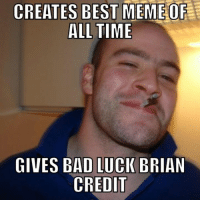 Best Memes Of All Time: CREATES BEST MEME OF  ALL TIME  GIVES BAD LUCK BRIAN  CREDIT