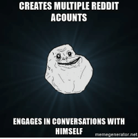 "Being Alone, Dank, and Meme: CREATES MULTIPLE REDDIT  ACOUNTS  ENGAGES IN CONVERSATIONS WITH  HIMSELF memegenerator.net <p>Forever alone on reddit dank memes. via /r/dank_meme <a href=""http://ift.tt/2n5Qmwe"">http://ift.tt/2n5Qmwe</a></p>"