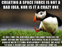 Space Force: CREATING A SPACE FORCE IS NOT A  BAD IDEA, NOR IS IT A CRAZY ONE  AT ONE TIME THE AIRFORCE WAS THE SAME THING AS THE  ARMY, BEFORE WE REALIZED IT DESERVED TO BE A SEPARATE  BRANCH WITH IT'S OWN DEVELOPMENT BESIDES, WE NEED  TO HAVE A HEADSTART BEFORE THE CHINESE JUMP ONo