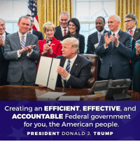 American, Trump, and Government: Creating an EFFICIENT, EFFECTIVE, and  ACCOUNTABLE Federal government  for you, the American people.  PRESIDENT DONALD J. TRUMP Billions and billions of dollars are being wasted on activities that are not delivering results for hardworking American taxpayers. We must do a lot more with less!  Tell us how the government can better serve you: whitehouse.gov/reorganizing-the-executive-branch