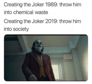 Joker, Memes, and Http: Creating the Joker 1989: throw him  into chemical waste  Creating the Joker 2019: throw him  into society  REXIT Joker just gave up via /r/memes http://bit.ly/2UjDfMt