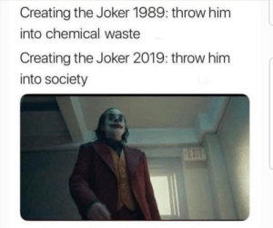 Joker, Memes, and Http: Creating the Joker 1989: throw him  into chemical waste  Creating the Joker 2019: throw him  into society Sounds legit. via /r/memes http://bit.ly/2IpYu8r