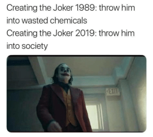 Joker, The Joker, and Irl: Creating the Joker 1989: throw him  into wasted chemicals  Creating the Joker 2019: throw him  into society me irl
