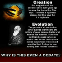 Memes, Evolve, and 🤖: Creation  God snapped us all into  existence about 6000 years ago  because that is what the Bible  says. The Bible is legitimate  because the Bible says that  it is legitimate.  Evolution  The genome of all species has  slowly evolved over millions and  millions of years because that is what  science has observed. Science is  legitimate because numerous  experts over the last century have  studied the physical evidence and  submitted their findings for peer  scrutiny, then reached concensus.  WHY IS THIS EVEN A DEBATE?