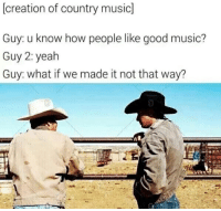 country: (creation of country music]  Guy: u know how people like good music?  Guy 2: yealh  Guy: what if we made it not that way?