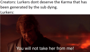 Karma, Been, and Her: Creators: Lurkers dont deserve the Karma that has  been generated by the sub dying.  Lurkers:  You will not take her from me! You are posting on this sub, but we do not grant you the rank of Creator.