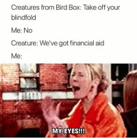 Financial Aid, Got, and Creature: Creatures from Bird Box: Take off your  blindfold  Me: No  Creature: We've got financial aid  Me  MY EYES!! 😂😂
