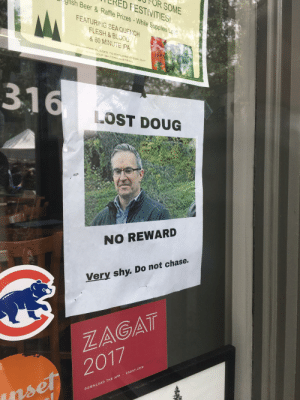 Lost Doug: CRED FESTIVITIES  FOR SOME  gris  FEATURING SEA QUENCH  le Supplies Le .  & 60 MINUTE IPA  EIND MORE PLACES TO EXPLORE CHECK  www 0GFISH.COM/ALETRAIL  316  LOST DOUG  NO REWARD  Very shy. Do not chase.  ZAGAT  DOWNLOAD THE APP ZAGAT.COM  rset 2017 Lost Doug