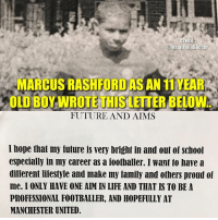 Family, Future, and Goals: Cred  nstatroll Soccer  MARCUS RASAFORDASAN 11 YEAR  XOLDBOW WROTE THISLETTER BELOW  FUTURE AND AIMS  I hope that my future is very bright in and out of school  especially in my career as a footballer. I want to have a  different lifestyle and make my family and others proud of  me. I ONLY HAVE ONE AIM IN LIFE AND THAT IS TO BE A  PROFESSIONAL FOOTBALLER, AND HOPEFULLY AT  MANCHESTER UNITED. Marcus Rashford, a boy with dreams and goals...👍🏽👏🏽