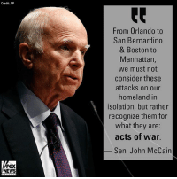 "Life, Memes, and News: Credit AP  From Orlando to  San Bernardino  & Boston to  Manhattan,  we must not  consider these  attacks on our  homeland in  isolation, but rather  recognize them for  what they are:  acts of war.  Sen. John McCain  FOX  NEWS Senator John McCain on Islamist extremists ""waging [war] against our nation and our way of life."""