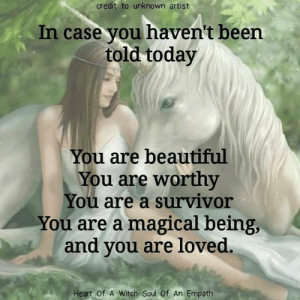 Beautiful, Memes, and Survivor: credit to unknown artist  In case you haven't been  told-today  You are beautiful  You are worthy  You are a survivor  You are a magical being,  and you are loved.  Heart Of A Witch Soul Of An Empath