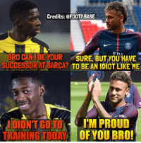 Memes, The Real, and Proud: Credits: @FOOTYBASE  BRO CANI BE YOUR SURE, BUT YOU HAVE  SUCCESSORAT BARCA? TO BE AN IDIOT LIKE ME  SA  IDIDNT GO TO I'M PROUD  TRAININGTODA OF YOU BRO The Real Story 😂 Dembélé or Coutinho to Barça? 👇 Double Tap & Follow me @footy.base for more! 🔥
