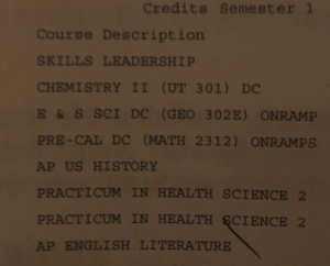 IDEK what to do about this one chief.: Credits Semester 1  Course Description  SKILLS LEADERSHIP  CHEMISTRY II (UT 301 ) DC  E & S SCI Dc (GEO 302E) ONRAMP  PRE-CAL DC (MATH 2312) ONRAMPS  AP US HISTORY  PRACTICUM IN HEALTH SCIENCE 2  PRACTICUM IN HEALTH GCIENCE 2  AP ENGLISH LITERATURE IDEK what to do about this one chief.