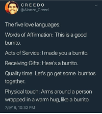 Love, Memes, and Creed: CREE D O  @Alonzo_Creed  T he tive love languages  Words of Affirmation: This is a good  burrito  Acts of Service: I made you a burrito  Receiving Gifts: Here's a burrito  Quality time: Let's go get some burritos  together  Physical touch: Arms around a person  wrapped in a warm hug, like a burrito  7/9/18, 10:32 PM Learn them. 💜 burrito