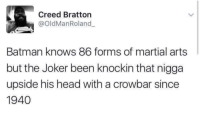 "Batman, Head, and Joker: Creed Bratton  @oldManRoland  Batman knows 86 forms of martial arts  but the Joker been knockin that nigga  upside his head with a crowbar since  1940 <p><a href=""http://memehumor.net/post/174890267503/seriously-though"" class=""tumblr_blog"">memehumor</a>:</p>  <blockquote><p>Seriously though</p></blockquote>"