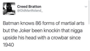 martial arts: Creed Bratton  @oldManRoland  Batman knows 86 forms of martial arts  but the Joker been knockin that nigga  upside his head with a crowbar since  1940