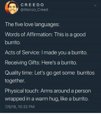 Burritos: CREED O  @Alonzo_Creed  The five love languages  Words of Affirmation: This is a good  burrito.  Acts of Service: I made you a burrito.  Receiving Gifts: Here's a burrito.  Quality time: Let's go get some burritos  together.  Physical touch: Arms around a person  wrapped in a warm hug, like a burrito  7/9/18, 10:32 PM