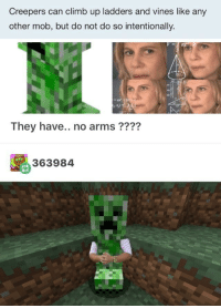 Vines, Arms, and Can: Creepers can climb up ladders and vines like any  other mob, but do not do so intentionally.  They have.. no arms ????  363984 Why did they have to do it to us?