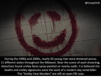 "Creepy, Fbi, and Memes: @CreepHUB  During the 1990s and 2000s, nearly 50 young men were drowned across  11 different states throughout the Midwest. Near the scene of each drowning,  detectives found smiley faces spray-painted on nearby walls. It is believed the  deaths and smiley signatures were the work of a modern day serial killer.  The ""Smiley Face Murders"" are still an open FBI case. So the killer hasn't been caught yet. Great... • • • • CreepHUB • • • • • • • • • • • • • • • • • • • • • • • • • • • • • • • ----------------------------------------- -------------------- horrorstories horrorstory horrorfacts horrorfact creepypasta unknownfact horrorstories horrorstory horrorfacts horrorfact creepypasta unknown horrifyingthing things scary scarystories creepystories creepy creepyfacts creepyfact scaryfacts scaryfact horrorstories horrorstory horrorfacts horrorfact creepypasta unknownfact horrorstories horrorstory horrorfacts horrorfact creepypasta unknownu horrifyingthing things conspiracy theories theory theoryconspiracy conspiracytheory conspiracytheories"