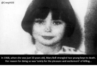 Creepy, Memes, and Weird: @CreepHUB  In 1968, when she was just 10 years old, Mary Bell strangled two young boys to death  Her reason for doing so was 'solely for the pleasure and excitement' of killing.  WO Weird how innocent she looks despite doing something so evil. • • • • CreepHUB • • • • • • • • • • • • • • • • • • • • • • • • • • • • • • • ----------------------------------------- -------------------- horrorstories horrorstory horrorfacts horrorfact creepypasta unknownfact horrorstories horrorstory horrorfacts horrorfact creepypasta unknown horrifyingthing things scary scarystories creepystories creepy creepyfacts creepyfact scaryfacts scaryfact horrorstories horrorstory horrorfacts horrorfact creepypasta unknownfact horrorstories horrorstory horrorfacts horrorfact creepypasta unknownu horrifyingthing things conspiracy theories theory theoryconspiracy conspiracytheory conspiracytheories