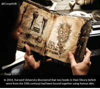 Books, Creepy, and Memes: @CreepHUB  In 2014, Harvard University discovered that two books in their library (which  were from the 19th century) had been bound together using human skin I'm disgusted and terrified. • • • • CreepHUB • • • • • • • • • • • • • • • • • • • • • • • • • • • • • • • ----------------------------------------- -------------------- horrorstories horrorstory horrorfacts horrorfact creepypasta unknownfact horrorstories horrorstory horrorfacts horrorfact creepypasta unknown horrifyingthing things scary scarystories creepystories creepy creepyfacts creepyfact scaryfacts scaryfact horrorstories horrorstory horrorfacts horrorfact creepypasta unknownfact horrorstories horrorstory horrorfacts horrorfact creepypasta unknownu horrifyingthing things conspiracy theories theory theoryconspiracy conspiracytheory conspiracytheories