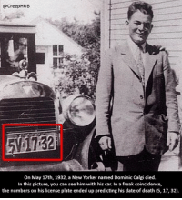 Creepy, Memes, and Date: @CreepHUB  On May 17th, 1932, a New Yorker named Dominic Calgi died.  In this picture, you can see him with his car. In a freak coincidence,  the numbers on his license plate ended up predicting his date of death (5, 17, 32) What are the odds..!? • • • • CreepHUB • • • • • • • • • • • • • • • • • • • • • • • • • • • • • • • ----------------------------------------- -------------------- horrorstories horrorstory horrorfacts horrorfact creepypasta unknownfact horrorstories horrorstory horrorfacts horrorfact creepypasta unknown horrifyingthing things scary scarystories creepystories creepy creepyfacts creepyfact scaryfacts scaryfact horrorstories horrorstory horrorfacts horrorfact creepypasta unknownfact horrorstories horrorstory horrorfacts horrorfact creepypasta unknownu horrifyingthing things conspiracy theories theory theoryconspiracy conspiracytheory conspiracytheories