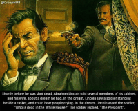 """A Dream, Abraham Lincoln, and Creepy: @CreepHUB  Shortly before he was shot dead, Abraham Lincoln told several members of his cabinet,  and his wife, about a dream he had. In the dream, Lincoln saw a soldier standing  beside a casket, and could hear people crying. In the dream, Lincoln asked the soldier,  """"Who is dead in the White House?"""" The soldier replied, """"The President"""" Oh wow . . . . . . . . . scary creepy gore horrormovie blood horrorfan love horrorjunkie ahs twd horror supernatural horroraddict makeup murder spooky terror creepypasta evil metal bloody follow paranormal ghost haunted me serialkiller like4like deepweb"""