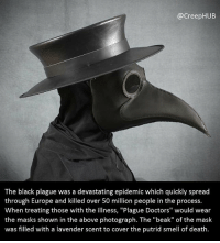 """Creepy, Memes, and Smell: @CreepHUB  The black plague was a devastating epidemic which quickly spread  through Europe and killed over 50 million people in the process.  When treating those with the illness, """"Plague Doctors"""" would wear  the masks shown in the above photograph. The """"beak"""" of the maslk  was filled with a lavender scent to cover the putrid smell of death. Imagine having this crow-human nightmare turn up when you're dying from the plague. • • • • CreepHUB • • • • • • • • • • • • • • • • • • • • • • • • • • • • • • • ----------------------------------------- -------------------- horrorstories horrorstory horrorfacts horrorfact creepypasta unknownfact horrorstories horrorstory horrorfacts horrorfact creepypasta unknown horrifyingthing things scary scarystories creepystories creepy creepyfacts creepyfact scaryfacts scaryfact horrorstories horrorstory horrorfacts horrorfact creepypasta unknownfact horrorstories horrorstory horrorfacts horrorfact creepypasta unknownu horrifyingthing things conspiracy theories theory theoryconspiracy conspiracytheory conspiracytheories"""
