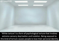 Creepy, Memes, and White: @CreepHUB  'White torture' is a form of psychological torture that involves  extreme sensory deprivation and isolation. Being exposed to  this kind of torture causes people to lose their personal identity. This sounds awful. • • • • CreepHUB • • • • • • • • • • • • • • • • • • • • • • • • • • • • • • • ----------------------------------------- -------------------- horrorstories horrorstory horrorfacts horrorfact creepypasta unknownfact horrorstories horrorstory horrorfacts horrorfact creepypasta unknown horrifyingthing things scary scarystories creepystories creepy creepyfacts creepyfact scaryfacts scaryfact horrorstories horrorstory horrorfacts horrorfact creepypasta unknownfact horrorstories horrorstory horrorfacts horrorfact creepypasta unknownu horrifyingthing things conspiracy theories theory theoryconspiracy conspiracytheory conspiracytheories