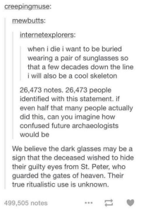 Dank, 🤖, and Dark: creepingmuse:  ewbutts  internetexplorers:  when i die i want to be buried  wearing a pair of sunglasses so  that a few decades down the line  i will also be a cool skeleton  26,473 notes. 26,473 people  identified with this statement. if  even half that many people actually  did this, can you imagine how  confused future archaeologists  would be  We believe the dark glasses may be a  sign that the deceased wished to hide  their guilty eyes from St. Peter, who  guarded the gates of heaven. Their  true ritualistic use is unknown.  499,505 notes #TumblrMadeMeDoIt
