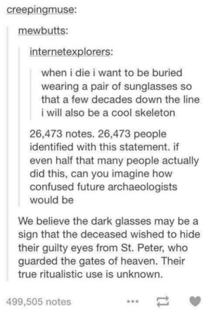 Confused, Future, and Heaven: creepingmuse:  mewbutts:  internetexplorers:  when i die i want to be buried  wearing a pair of sunglasses so  that a few decades down the line  i will also be a cool skeleton  26,473 notes. 26,473 people  identified with this statement. if  even half that many people actually  did this, can you imagine how  confused future archaeologists  We believe the dark glasses may be a  their guilty eyes from St. Peter, who  would be  sign that the deceased wished to hide  guarded the gates of heaven. Their  true ritualistic use is unknown.  499,505 notes Tumblr users in death