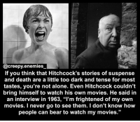 """Hitchcock is amazing! - Tag someone. - - hitchcock horror creepy scary dead psycho horrormovie thebirds creepyenemies: @creepy enemies  If you think that Hitchcock's stories of suspense  and death are a little too dark and tense for most  tastes, you're not alone. Even Hitchcock couldn't  bring himself to watch his own movies. He said in  an interview in 1963, """"l'm frightened of my own  movies. I never go to see them. I don't know how  people can bear to watch my movies."""" Hitchcock is amazing! - Tag someone. - - hitchcock horror creepy scary dead psycho horrormovie thebirds creepyenemies"""