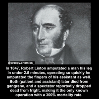 Memes, Goths, and 🤖: creepy enemies  In 1847, Robert Liston amputated a man his leg  in under 2.5 minutes, operating so quickly he  amputated the fingers of his assistant as well.  Both (patient and assistant) later died from  gangrene, and a spectator reportedly dropped  dead from fright, making it the only known  operation with a 300% mortality rate. Double tap = respect😂 - - Honestly though, if I had to do this I'd probably accidentally kill myself too. 😂🖤 - - creepyenemies horror creepy scary dead creepyfact fact funny death blood goth