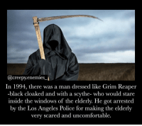 Okay so I'm pretty sure that this was me in my past life. - - - horror creepy scary creepyfacts creepyenemies death grimreaper funny: (@creepy enemies  In 1994, there was a man dressed like Grim Reaper  black cloaked and with a scythe- who would stare  inside the windows of the elderly. He got arrested  by the Los Angeles Police for making the elderly  very scared and uncomfortable Okay so I'm pretty sure that this was me in my past life. - - - horror creepy scary creepyfacts creepyenemies death grimreaper funny