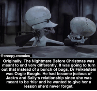 Which ending do you like better? This one or the original? - - Tag someone. - - nightmarebeforechristmas thenightmarebeforechristmas henryselick timburton jackskellington horror creepy scary stopmotion dannyelfman drfinkelstein sally: @creepy.enemies  Originally, The Nightmare Before Christmas was  meant to end very differently. It was going to turn  out that instead of a bunch of bugs, Dr Finkelstein  was Oogie Boogie. He had become jealous of  Jack's and Sally's relationship since she was  meant to be 'his' and he wanted to give her a  lesson she'd never forget. Which ending do you like better? This one or the original? - - Tag someone. - - nightmarebeforechristmas thenightmarebeforechristmas henryselick timburton jackskellington horror creepy scary stopmotion dannyelfman drfinkelstein sally