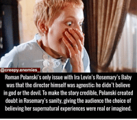 Memes, Agnostic, and 🤖: @creepy enemies  Roman Polanski's only issue with lra Levin's Rosemary's Baby  was that the director himself was agnostic; he didn't believe  in god or the devil. To make the story credible, Polanski created  doubt in Rosemary's sanity, giving the audience the choice of  believing her supernatural experiences were real or imagined Loved that movie - - - rosemarysbaby horror creepy scary horrormovie dead creepyenemies devil satan